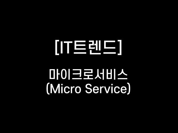 [IT트렌드] 마이크로 서비스 (Micro Service)