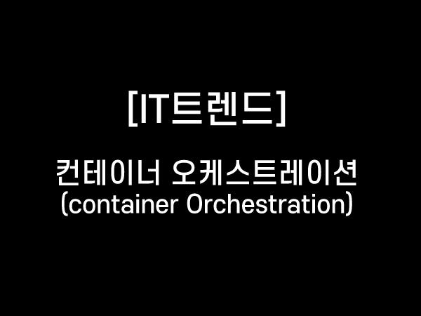 [IT트렌드] 컨테이너 오케스트레이션 (Container Orchestration)