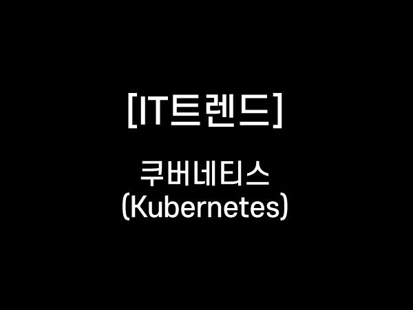 [IT 트렌드] 쿠버네티스 (Kubernetes)